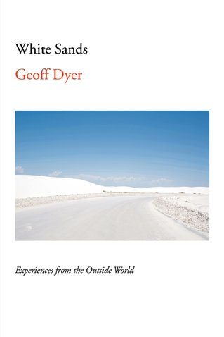 Best New Books: White Sands: Experiences from the Outside World by Geoff Dyer, on sale May 3 (Pantheon)
