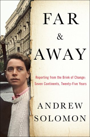 Best New Books: Far and Away: Reporting from the Brink of Change, Seven Continents, Twenty-Five Years by Andrew Solomon, on sale April 19 (Scribner)